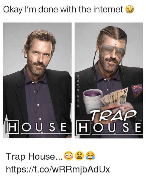 Internet, Trap, and Trap House: Okay I'm done with the internet  3  TRAP  HOU S E HOUS E Trap House...😳😩😂 https://t.co/wRRmjbAdUx