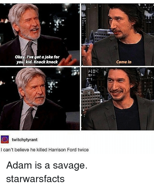 Harrison Ford, Memes, and Savage: okay I've got a joke for  you  kid. Knock knock  i I  twitchytyrant  I can't believe he killed Harrison Ford twice  Come in Adam is a savage. starwarsfacts
