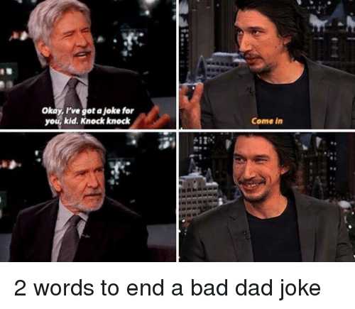 Dads Jokes: Okay, I've got a joke for  you, kid. Knock knock  Come in 2 words to end a bad dad joke