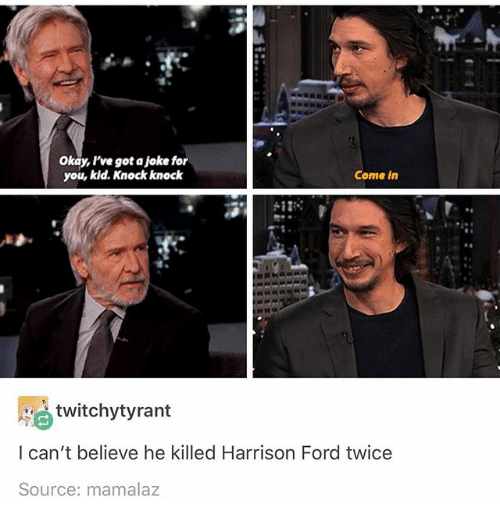Harrison Ford, Ironic, and Ford: Okay, I've got a joke for  you, kid. Knock knock  Come in  twitchytyrant  l can't believe he killed Harrison Ford twice  Source: mamalaz