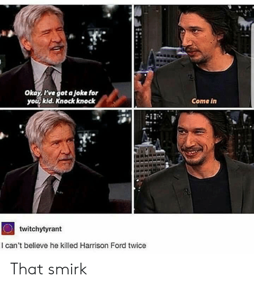 Harrison Ford, Ford, and Okay: Okay, I've got a joke for  you kid. Knock knock  Come in  twitchytyrant  I can't believe he killed Harrison Ford twice That smirk