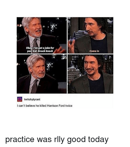 Harrison Ford, Memes, and Ford: Okay I've got aJoke for  you kid. Knock knock  twitchytyrant  I can't believe he killed Harrison Ford twice  Come in practice was rlly good today