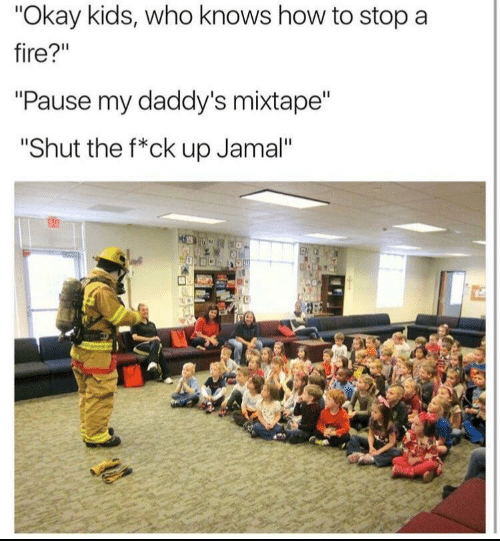 "Fire, How To, and Kids: ""Okay kids, who knows how to stop a  fire?""  ""Pause my daddy's mixtape""  ""Shut the f*ck up Jamal""  63"