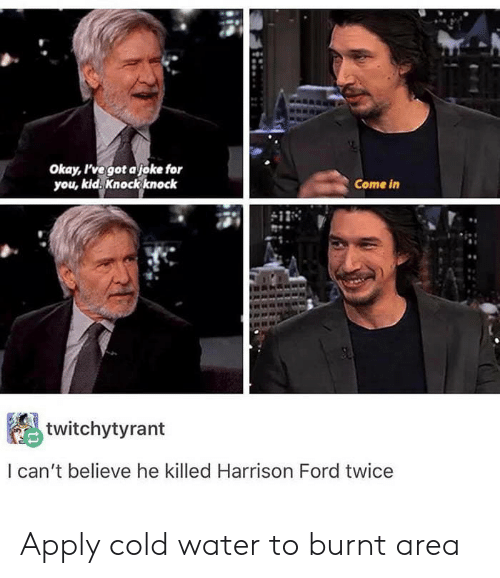 Harrison Ford, Ford, and Okay: Okay l'vegot a joke for  you, kid. Knock knock  Come in  twitchytyrant  l can't believe he killed Harrison Ford twice Apply cold water to burnt area