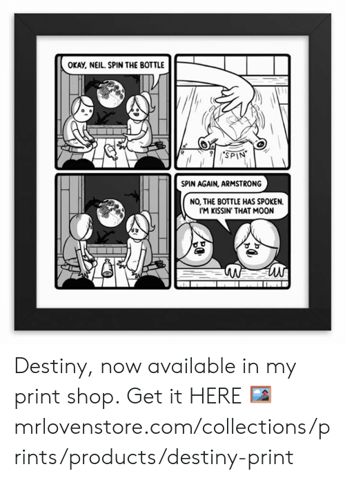 Destiny, Memes, and Moon: OKAY, NEIL. SPIN THE BOTTLE  SPIN  SPIN AGAIN, ARMSTRONG  NO, THE BOTTLE HAS SPOKEN.  I'M KISSIN' THAT MOON Destiny, now available in my print shop.  Get it HERE 🖼 mrlovenstore.com/collections/prints/products/destiny-print
