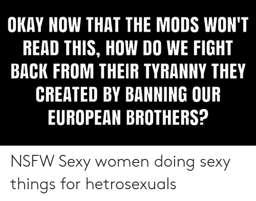 sexy things: OKAY NOW THAT THE MODS WON'T  READ THIS, HOW DO WE FIGHT  BACK FROM THEIR TYRANNY THEY  CREATED BY BANNING OUR  EUROPEAN BROTHERS? NSFW Sexy women doing sexy things for hetrosexuals