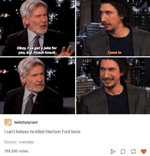 Harrison Ford, Ford, and Okay: Okay, rve got a joke for  you, kid. Knock knock  Come in  twitchytyrant  I can't believe he killed Harrison Ford twice  Source: mamalaz  199,350 notes
