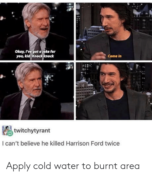 Harrison Ford, Ford, and Okay: okay, rve got ajoke for  you, kid. knock knock  Come in  twitchytyrant  I can't believe he killed Harrison Ford twice Apply cold water to burnt area