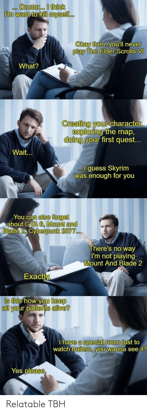 Alive, Blade, and Skyrim: Okay then, v  ou'll neve  r  play The Elder  Scrolls VI  What?  Creating your Character  doing y  exploring  our  the map,  first quest.  Wait.  guess Skyrim  was enough for you  You can  about GTA  also forget  A6, Mount and  berpunk 20  There's no way  I'm not playing  Mount And Blade 2  Exactly  Is this how you keep  all your patients alive?  a special room  trailerS, vou wanna see it  have  just to  watch  Yes pléase Relatable TBH
