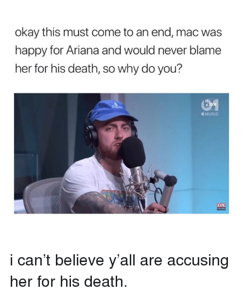 Music, Death, and Happy: okay this must come to an end, mac was  happy for Ariana and would never blame  her for his death, so why do you?  É MUSIC  DX i can't believe y'all are accusing her for his death.