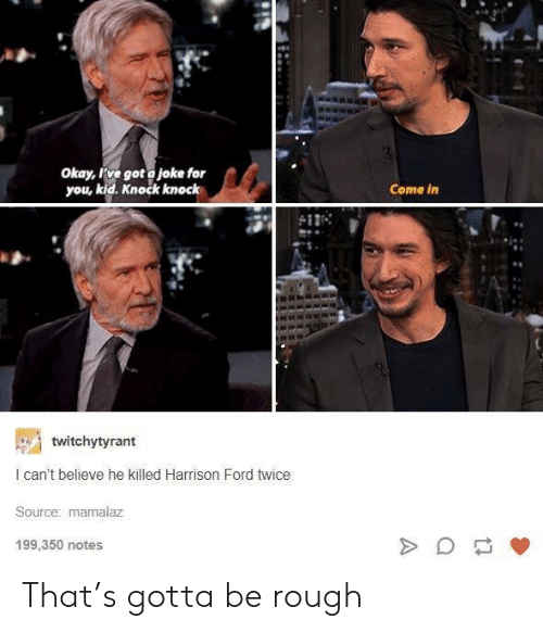 Harrison Ford, Ford, and Okay: Okay, ve got a joke for  you, kid. Knock knock  Come in  twitchytyrant  I can't believe he killed Harrison Ford twice  Source: mamalaz  199,350 notes That's gotta be rough