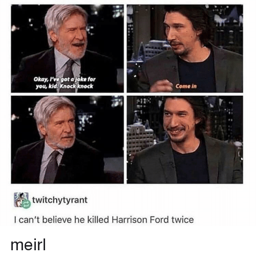 Harrison Ford, Ford, and Okay: Okay, ve got ajoke for  you, kid. Knock knock  Come in  twitchytyrant  l can't believe he killed Harrison Ford twice meirl