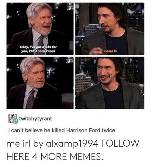Dank, Harrison Ford, and Memes: Okay, ve got ajoke for  you, kid. Knockknock  Come in  twitchytyrant  l can't believe he killed Harrison Ford twice me irl by alxamp1994 FOLLOW HERE 4 MORE MEMES.