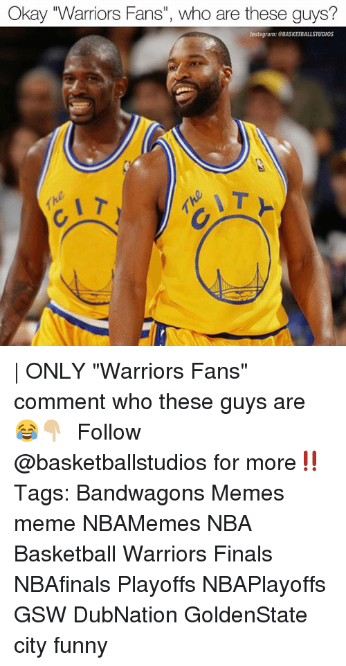 """Basketball, Finals, and Funny: Okay 'Warriors Fans"""", who are these guys?  Instagram: GBASKETBALLSTUDIOS   ONLY """"Warriors Fans"""" comment who these guys are 😂👇🏼 ⠀⠀⠀⠀⠀⠀⠀⠀⠀ Follow @basketballstudios for more‼️ Tags: Bandwagons Memes meme NBAMemes NBA Basketball Warriors Finals NBAfinals Playoffs NBAPlayoffs GSW DubNation GoldenState city funny"""