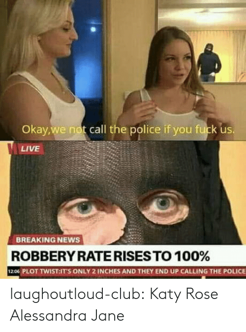 Club, News, and Police: Okay,we not call the police if you fuck us  LIVE  BREAKING NEWS  ROBBERY RATE RISES TO 1 00%  206 PLOT TWIST:ITS ONLY 2 INCHES AND THEY END UP CALLING THE POLICE laughoutloud-club:  Katy Rose  Alessandra Jane