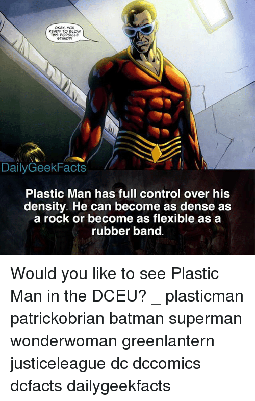 Batman, Memes, and Superman: OKAY, YOU  READY TO BLOw  THIS POPSICLE  STAND?  DailyGeekFacts  Plastic Man has full control over his  density. He can become as dense as  a rock or become as flexible as a  rubber band Would you like to see Plastic Man in the DCEU? _ plasticman patrickobrian batman superman wonderwoman greenlantern justiceleague dc dccomics dcfacts dailygeekfacts
