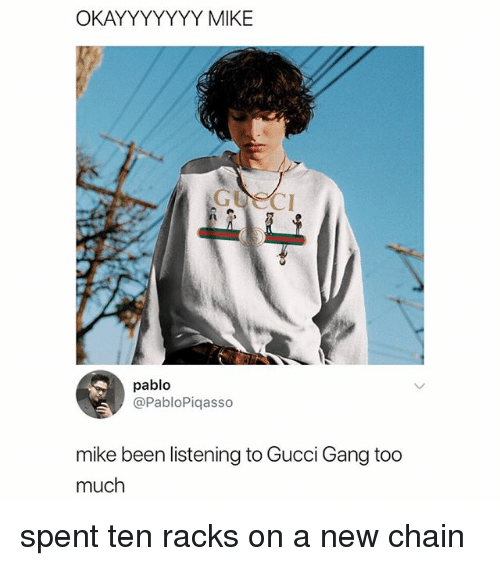 Gucci, Memes, and Too Much: OKAYYYYYYY MIKE  pablo  @PabloPiqasso  mike been listening to Gucci Gang too  much spent ten racks on a new chain