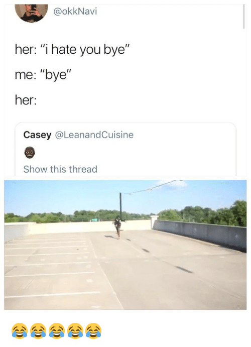 """Girl Memes, Her, and You: @okkNavi  her: """"i hate you bye""""  me: """"bye""""  her:  Casey @LeanandCuisine  Show this thread 😂😂😂😂😂"""