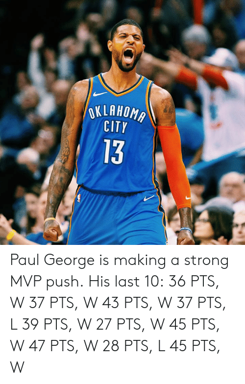 Paul George: OKLAHOMA  CITY  13 Paul George is making a strong MVP push.  His last 10: 36 PTS, W 37 PTS, W 43 PTS, W 37 PTS, L 39 PTS, W 27 PTS, W 45 PTS, W 47 PTS, W 28 PTS, L 45 PTS, W