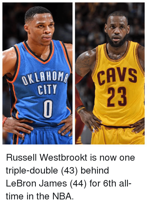 memes: OKLAHOMA  CITY  CAVS Russell Westbrookt is now one triple-double (43) behind LeBron James (44) for 6th all-time in the NBA.