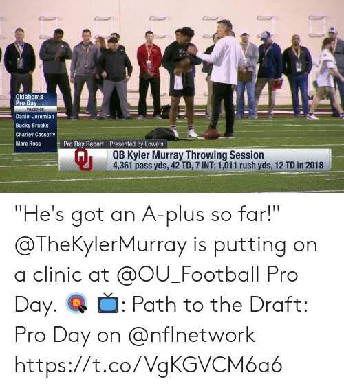 """Lowes: Oklahoma  Pro Da  VOICES OF:  Daniel Jeremiah  Bucky Brooks  Charley Casserly  Marc Ross  Pro Day Report Presented by Lowe's  Qi  QB Kyler Murray Throwing Session  4,361 pass yds, 42 TD, 7 INT: 1,011 rush yds, 12 TD in 2018 """"He's got an A-plus so far!""""  @TheKylerMurray is putting on a clinic at @OU_Football Pro Day. 🎯  📺: Path to the Draft: Pro Day on @nflnetwork https://t.co/VgKGVCM6a6"""