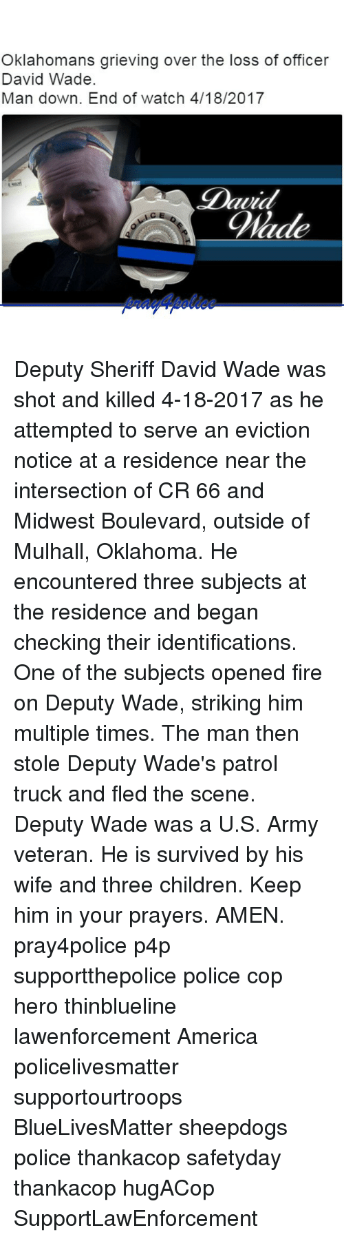 America, Blade, and Children: Oklahomans grieving over the loss of officer  David Wade.  Man down. End of watch 4/18/2017  Blade Deputy Sheriff David Wade was shot and killed 4-18-2017 as he attempted to serve an eviction notice at a residence near the intersection of CR 66 and Midwest Boulevard, outside of Mulhall, Oklahoma. He encountered three subjects at the residence and began checking their identifications. One of the subjects opened fire on Deputy Wade, striking him multiple times. The man then stole Deputy Wade's patrol truck and fled the scene. Deputy Wade was a U.S. Army veteran. He is survived by his wife and three children. Keep him in your prayers. AMEN. pray4police p4p supportthepolice police cop hero thinblueline lawenforcement America policelivesmatter supportourtroops BlueLivesMatter sheepdogs police thankacop safetyday thankacop hugACop SupportLawEnforcement