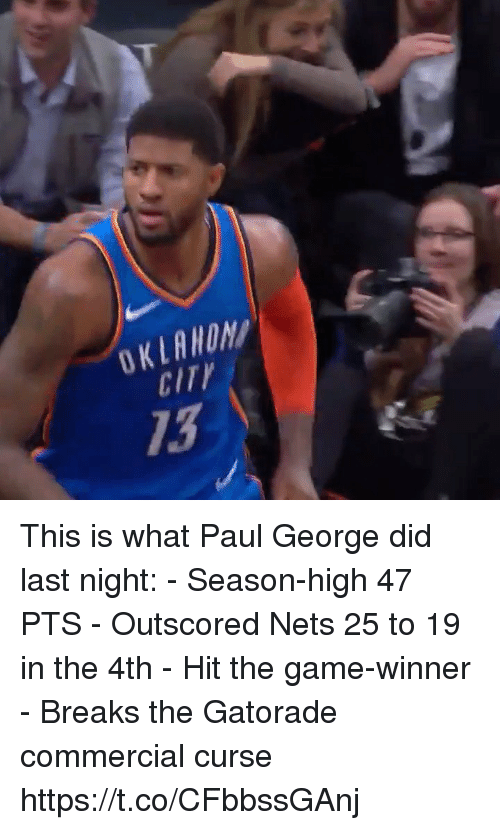 Gatorade, Memes, and The Game: OKLAWON  CITY  13 This is what Paul George did last night: - Season-high 47 PTS - Outscored Nets 25 to 19 in the 4th - Hit the game-winner - Breaks the Gatorade commercial curse  https://t.co/CFbbssGAnj