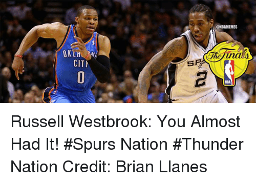 spl: OKLH  CITI  SPL  @NBAMEMES Russell Westbrook: You Almost Had It! #Spurs Nation #Thunder Nation Credit: Brian Llanes