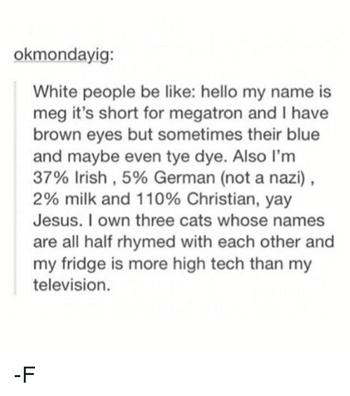 Teching: okmondayig:  White people be like: hello my name is  meg it's short for megatron and I have  brown eyes but sometimes their blue  and maybe even tye dye. Also I'm  37% Irish, 5% German (not a nazi),  2% milk and 110% Christian, yay  Jesus. I own three cats whose names  are all half rhymed with each other and  my fridge is more high tech than my  television. -F