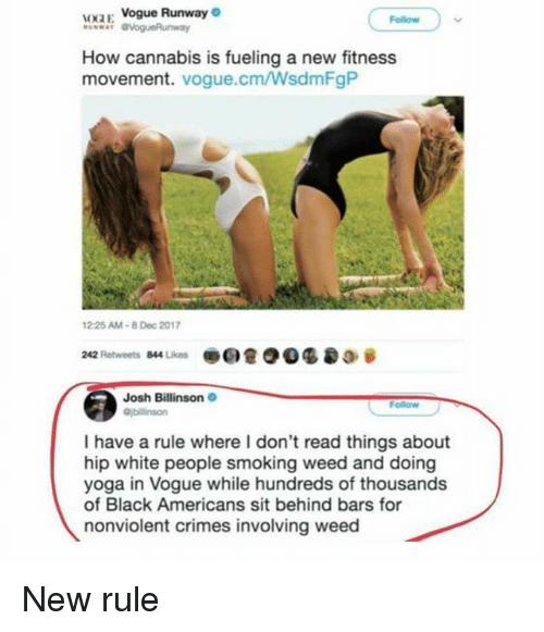 Ironic, Smoking, and Weed: OKZE Vogue Runway  Follow  How cannabis is fueling a new fitness  movement. vogue.cm/WsdmFgP  2.25 AM-8 Dec 2017  242 Retweets 844 Likes @ee @ 93 @ 0.參  Josh Billinson  I have a rule where I don't read things about  hip white people smoking weed and doing  yoga in Vogue while hundreds of thousands  of Black Americans sit behind bars for  nonviolent crimes involving weed New rule