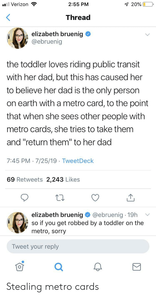 """Dad, Sorry, and Verizon: ol Verizon  2:55 PM  7 20%  Thread  elizabeth bruenig  @ebruenig  the toddler loves riding public transit  with her dad, but this has caused her  to believe her dad is the only person  on earth with a metro card, to the point  that when she sees other people with  metro cards, she tries to take them  and """"return them"""" to her dad  7:45 PM 7/25/19 TweetDeck  69 Retweets 2,243 Likes  elizabeth bruenig  @ebruenig 19h  so if you get robbed by a toddler on the  metro, sorry  Tweet your reply Stealing metro cards"""