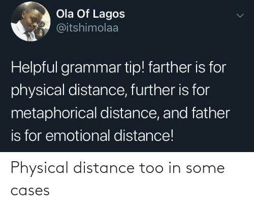 Physical, Grammar, and Ola: Ola Of Lagos  @itshimolaa  Helpful grammar tip! farther is for  physical distance, further is for  metaphorical distance, and father  is for emotional distance! Physical distance too in some cases