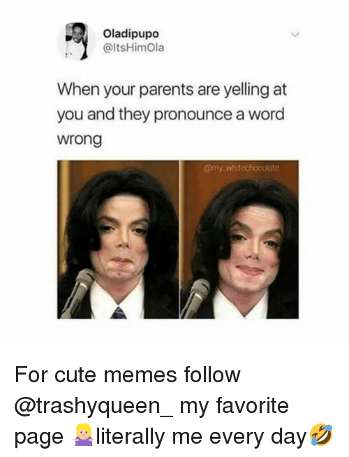 cute memes: Oladipupo  @ltsHimOla  When your parents are yelling at  you and they pronounce a word  wrong  @my.whitechocolate For cute memes follow @trashyqueen_ my favorite page 🤷🏼♀️literally me every day🤣