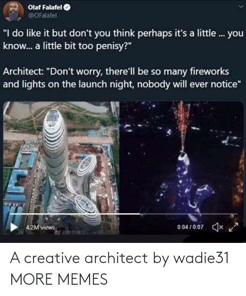 "a little bit: Olaf Falafel  @OFalafel  ""I do like it but don't you think perhaps it's a little. you  know. a little bit too penisy?""  Architect: ""Don't worry, there'll be so many fireworks  and lights on the launch night, nobody will ever notice""  0:04 / 0:07  x  4.2M views A creative architect by wadie31 MORE MEMES"