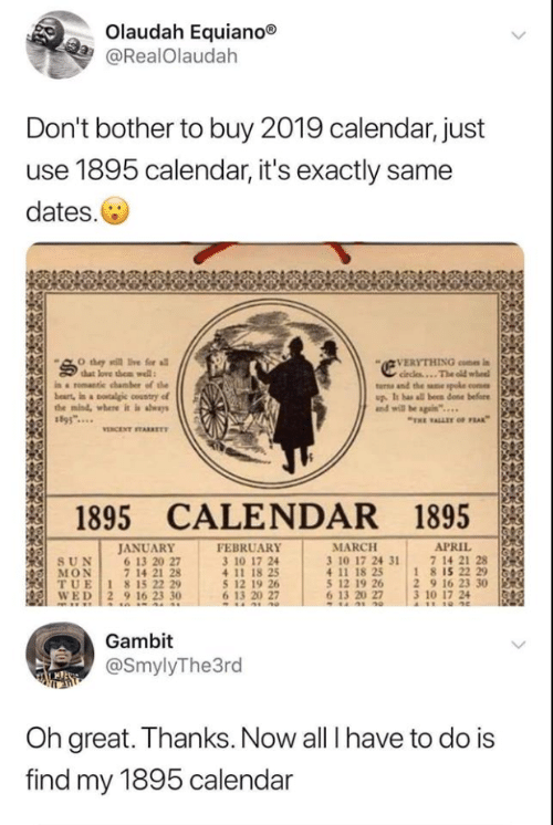 "Love, Calendar, and Old: Olaudah Equiano®  @RealOlaudah  Don't bother to buy 2019 calendar, just  use 1895 calendar, it's exactly same  dates.  VERYTHING con i  circles...The old wheel  turns and the sne spoke come  up. It has all been done before  and will be sgain""..  O they sill ive for all  that love them well  in a romantie chamber of the  beart, in a otalgic country of  the mind, where it is aways  ""THE ALLET oF FEAK  VENCENT TARKET  1895 CALENDAR 1895  JANUARY  6 13 20 27  7 14 21 28  TUE 1 815 22 29  WED 2 9 16 23 30  FEBRUARY  3 10 17 24  APRIL  7 14 21 28  18 15 22 29  2 9 16 23 30  3 10 17 24  A11 10 4e  MARCH  3 10 17 24 31  4 11 18 25  5 12 19 26  6 13 20 27  SUN  MON  5 12 19 26  6 13 20 27  Gambit  @SmylyThe3rd  Oh great. Thanks. Now all I have to do is  find my 1895 calendar"