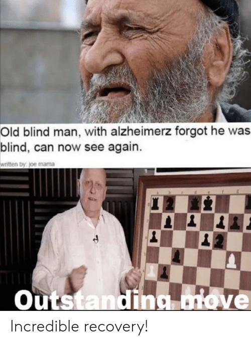 recovery: Old blind man, with alzheimerz forgot he was  blind, can now see again.  written by joe mama  20  |1  Outstanding move Incredible recovery!