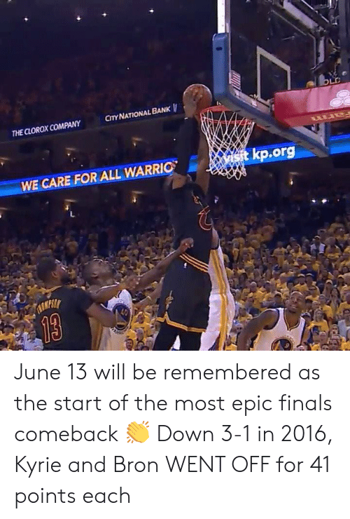 Most Epic: OLD  CITY NATIONAL BANK  THE CLOROX COMPANY  wtkp.org  WE CARE FOR ALL WARRIO  TASKESL  13 June 13 will be remembered as the start of the most epic finals comeback 👏  Down 3-1 in 2016, Kyrie and Bron WENT OFF for 41 points each