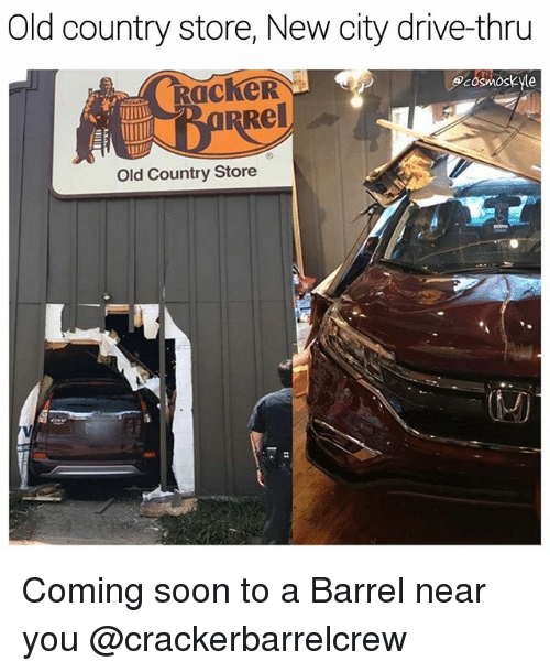Memes, Soon..., and Drive: Old country store, New city drive-thru  ecosMOskyle  Rel  Old Country Store Coming soon to a Barrel near you @crackerbarrelcrew