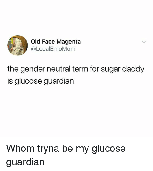 Guardian, Sugar, and Dank Memes: Old Face Magenta  @LocalEmoMom  the gender neutral term for sugar daddy  is glucose guardian Whom tryna be my glucose guardian
