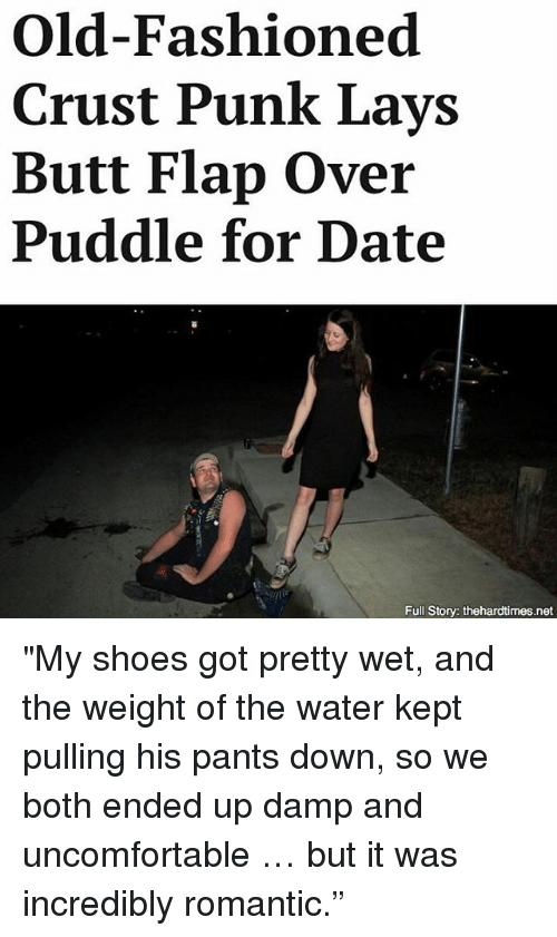 "Storys: Old-Fashioned  Crust Punk Lays  Butt Flap Over  Puddle for Date  Full Story: thehardtimes.net ""My shoes got pretty wet, and the weight of the water kept pulling his pants down, so we both ended up damp and uncomfortable … but it was incredibly romantic."""
