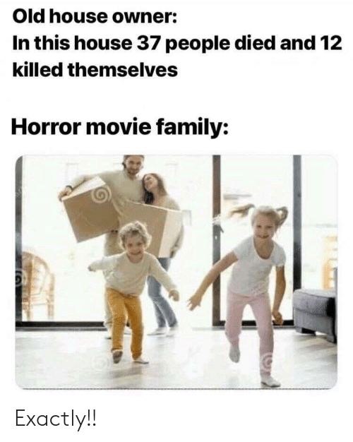 horror movie: Old house owner:  In this house 37 people died and 12  killed themselves  Horror movie family: Exactly!!