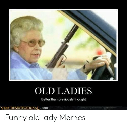 Old Lady Meme: OLD LADIES  Better than previously thought  VERY DEMOTIVATIONAT,.com Funny old lady Memes