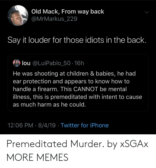 Children, Dank, and Iphone: Old Mack, From way back  @MrMarkus_229  Say it louder for those idiots in the back.  lou @LuiPablo_50-16h  He was shooting at children & babies, he had  ear protection and appears to know how to  handle a firearm. This CANNOT be mental  illness, this is premeditated with intent to cause  as much harm as he could.  12:06 PM 8/4/19 Twitter for iPhone Premeditated Murder. by xSGAx MORE MEMES
