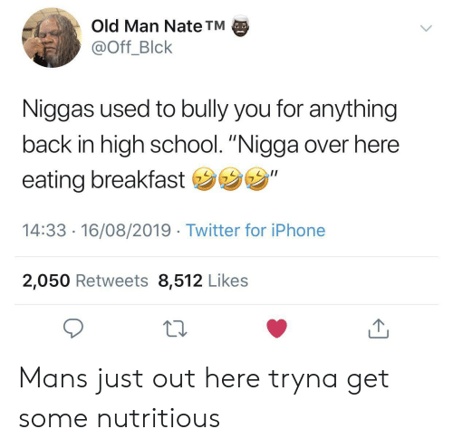 "Iphone, Old Man, and School: Old Man Nate TM  @Off_Blck  Niggas used to bully you for anything  back in high school. ""Nigga over here  eating breakfast ""  14:33 16/08/2019 Twitter for iPhone  2,050 Retweets 8,512 Likes Mans just out here tryna get some nutritious"