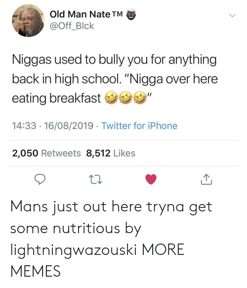 "Dank, Iphone, and Memes: Old Man Nate TM  @Off_Blck  Niggas used to bully you for anything  back in high school. ""Nigga over here  eating breakfast ""  14:33 16/08/2019 Twitter for iPhone  2,050 Retweets 8,512 Likes Mans just out here tryna get some nutritious by lightningwazouski MORE MEMES"