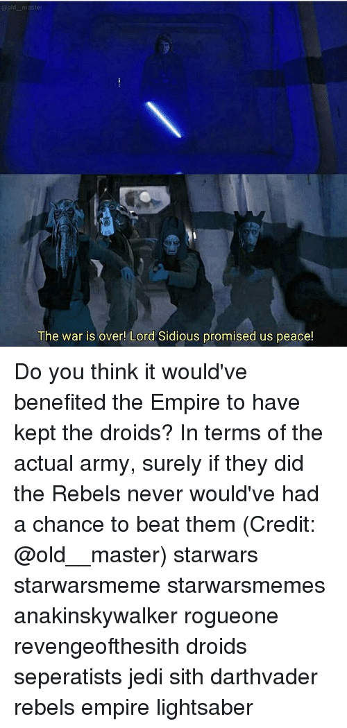 sidious: @old master  The war is over! Lord Sidious promised us peace! Do you think it would've benefited the Empire to have kept the droids? In terms of the actual army, surely if they did the Rebels never would've had a chance to beat them (Credit: @old__master) starwars starwarsmeme starwarsmemes anakinskywalker rogueone revengeofthesith droids seperatists jedi sith darthvader rebels empire lightsaber