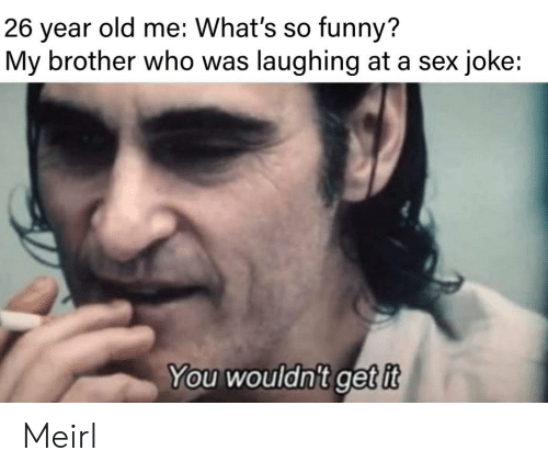 Funny, Sex, and Old: old me: What's so funny?  26  year  My brother who was laughing at a sex joke:  You wouldn't getit Meirl