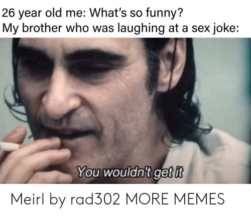 Dank, Funny, and Memes: old me: What's so funny?  26  year  My brother who was laughing at a sex joke:  You wouldn't getit Meirl by rad302 MORE MEMES