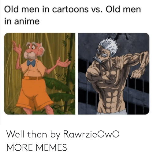 men: Old men in cartoons vs. Old men  in anime Well then by RawrzieOwO MORE MEMES