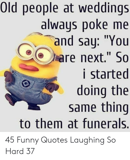 "Funny, Old People, and Quotes: Old people at weddings  always poke me  and say: ""You  are next."" So  i started  doing the  same thing  to them at funerals. 45 Funny Quotes Laughing So Hard 37"